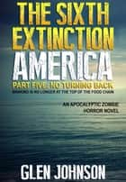 The Sixth Extinction: America – Part Five: No Turning Back. ebook by Glen Johnson