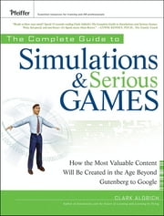 The Complete Guide to Simulations and Serious Games - How the Most Valuable Content Will be Created in the Age Beyond Gutenberg to Google ebook by Clark Aldrich