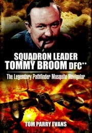 Squadron Leader Tommy Broom DFC** - The Legendary Pathfinder Mosquito Navigator ebook by Tom  Evans