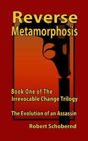 Reverse Metamorphosis Book One of the Irrevocable Change Trilogy, The Evolution of an Assassin ebook by Robert Schobernd