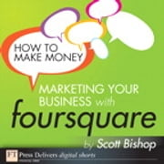 How to Make Money Marketing Your Business with foursquare ebook by Scott Bishop