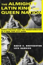 The Almighty Latin King and Queen Nation - Street Politics and the Transformation of a New York City Gang ebook by David C. Brotherton, Luis Barrios