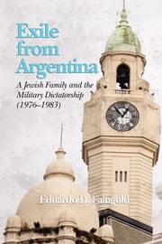 Exile from Argentina - A Jewish Family and the Military Dictatorship (1976-1983) ebook by Eduardo D. Faingold