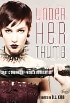 Under Her Thumb - Erotic Stories of Female Domination ebook by D. L. King