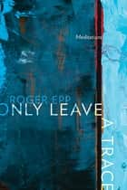 Only Leave a Trace - Meditations ebook by Roger Epp, Rhonda Harder Epp