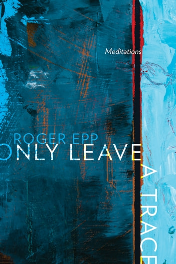 Only Leave a Trace - Meditations ebook by Roger Epp