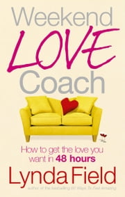 Weekend Love Coach - How to Get the Love You Want in 48 Hours ebook by Lynda Field