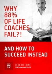 Why 88% Of Life Coaches Fail?! And How To succeed Instead ebook by Robert Simic