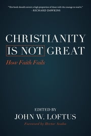 Christianity Is Not Great - How Faith Fails ebook by John W. Loftus,Hector Avalos