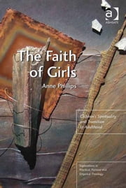 The Faith of Girls - Children's Spirituality and Transition to Adulthood ebook by Revd Dr Anne Phillips,Revd Jeff Astley,Revd Canon Leslie J Francis,Very Revd Prof Martyn Percy,Dr Nicola Slee