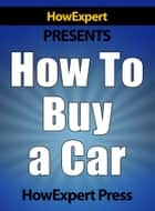 How to Buy a Car: Your Step-by-Step Guide in Buying a Car Without Getting Ripped Off ebook by HowExpert Press