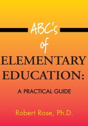 ABC's of ELEMENTARY EDUCATION: - A PRACTICAL GUIDE ebook by Robert Rose, Ph.D.