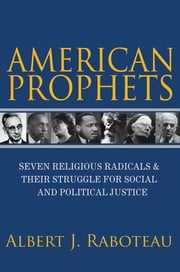 American Prophets - Seven Religious Radicals and Their Struggle for Social and Political Justice ebook by Albert J. Raboteau