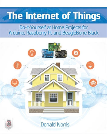 The Internet of Things: Do-It-Yourself at Home Projects for Arduino, Raspberry Pi and BeagleBone Black eBook by Donald Norris