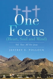 ONE FOCUS (Heart, Soul and Mind) - Vol. Two: All For Jesus ebook by Jeffrey E. Pollock