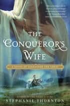 The Conqueror's Wife ebook by Stephanie Thornton