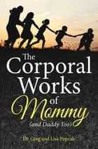 The Corporal Works of Mommy (and Daddy Too) ebook by Dr. Greg, Lisa Popcak