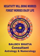 Negativity Will Bring Worries - Forget Worries Enjoy Life ebook by BALDEV BHATIA