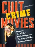 Cult Crime Movies - Discover the 35 Best Dark, Dangerous, Thrilling, and Noir Cinema Classics ebook by Danny Peary