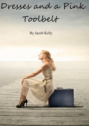 Dresses and a Pink Toolbelt ebook by Jacob Kelly