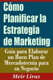 Cómo Planificar la Estrategia de Marketing Guía para Elaborar un Buen Plan de Mercadotecnia para su Negocio - Small Business Management ebook by Meir Liraz