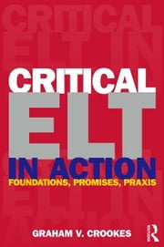 Critical ELT in Action - Foundations, Promises, Praxis ebook by Graham V. Crookes