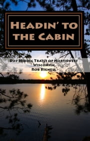Headin' to the Cabin: Day Hiking Trails of Northwest Wisconsin ebook by Rob Bignell