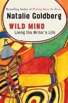 Wild Mind - Living the Writer's Life ebook by