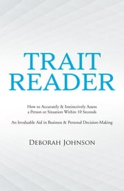 Trait Reader - How to Accurately & Instinctively Assess a Person or Situation Within 10 Seconds an Invaluable Aid in Business & Personal Decision-Making ebook by Deborah Johnson