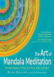 The Art of Mandala Meditation: Mandala Designs to Heal Your Mind, Body and Spirit ebook by Michal Beaurcaire,Paul Heussenstamm