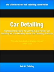 Car Detailing - Professional Secrets To Car Valet, Car Polish, Car Detailing Kit, Car Detailing Tools, Car Detailing Products ebook by Eric Fielding
