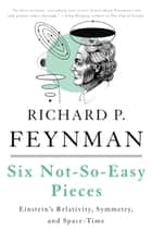 Six Not-So-Easy Pieces - Einstein's Relativity, Symmetry, and Space-Time ebook by Richard P. Feynman, Robert B. Leighton, Matthew Sands