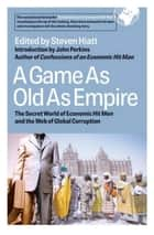 A Game As Old As Empire - The Secret World of Economic Hit Men and the Web of Global Corruption ebook by Steven W. Hiatt