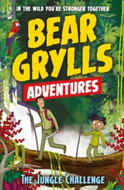 A Bear Grylls Adventure 3: The Jungle Challenge - by bestselling author and Chief Scout Bear Grylls ebook by Bear Grylls, Emma McCann