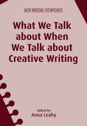What We Talk about When We Talk about Creative Writing ebook by Anna Leahy