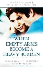 When Empty Arms Become a Heavy Burden - Encouragement for Couples Facing Infertility ebook by Sandra Glahn,William Cutrer