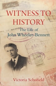Witness to History: The Life of John Wheeler-Bennett ebook by Victoria Schofield