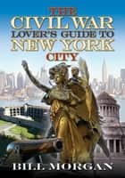 The Civil War Lover's Guide to New York City ebook by Bill Morgan