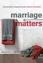 Marriage Matters - Extraordinary Change through Ordinary Moments ebook by Winston T. Smith