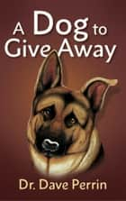 A Dog to Give Away ebook by Dr. David Perrin