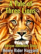 A Tale of Three Lions - African Adventure Story ebook by Henry Rider Haggard