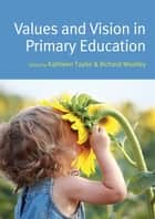 Values And Vision In Primary Education ebook by Kathleen Taylor, Tim Wooldridge, Simon Pratt-Adams