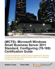 (MCTS): Microsoft Windows Small Business Server 2011 Standard, Configuring (70-169) Certification Guide ebook by Drew Hills (MCITP MCSE DCNE SBSC BEngTech (Elec) ), Robert Crane (BE MBA MCP)
