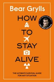 How to Stay Alive - The Ultimate Survival Guide for Any Situation ebook by Bear Grylls, Bear Grylls