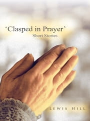 'Clasped in Prayer' - Short Stories ebook by Lewis Hill