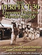 The Perfect 36: Tennessee Delivers Woman Suffrage - Tennessee Delivers Woman Suffrage ebook by Carol Lynn Yellin, Janann Sherman