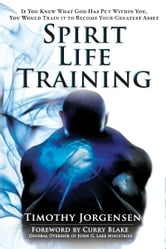 Spirit Life Training: If You Knew What God Has Put Within You, You Would Train It To Become Your Greatest Asset ebook by Timothy Jorgensen