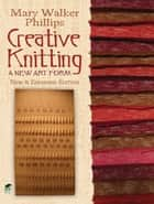 Creative Knitting - A New Art Form. New & Expanded Edition ebook by Mary Walker Phillips