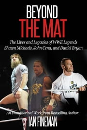 Beyond The Mat: The Lives and Legacies of WWE Legends Shawn Michaels, John Cena, and Daniel Bryan ebook by Ian Fineman