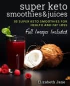 Super Keto Smoothies & Juices ebook by Elizabeth Jane
